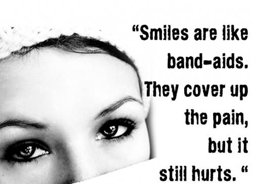 ''Smiles are like band - aids. They cover up the pain,but it still hurts.''