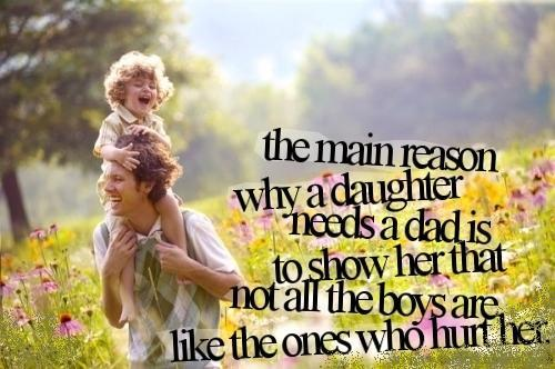 The main reason why a 'Daughter' needs a 'Dad' is to show her that not all the boys are like the ones who hurt her.