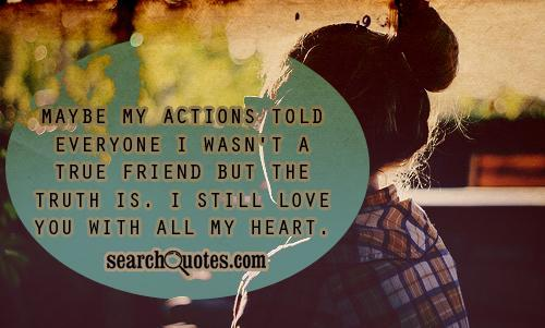 May be my actions told everyone I wasn't a true friend.But the truth is, I still love you with all my heart.