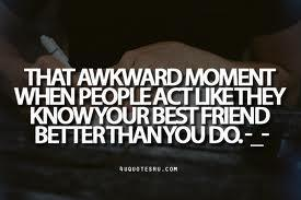 The awkard moment, when people act like they know your best friend better than you. -_-