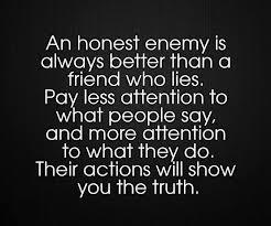 A honest enemy is always better than a friend who lies. Pay less attention to what people say, and more attention to what they do.Their action will show you the truth.