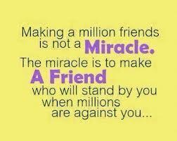 Making a million friends is not a miracle, the miracle is to make a friend who will stand by you when millions are against you.