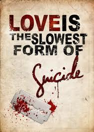 Love is the sweetest and slowest form of suicide...