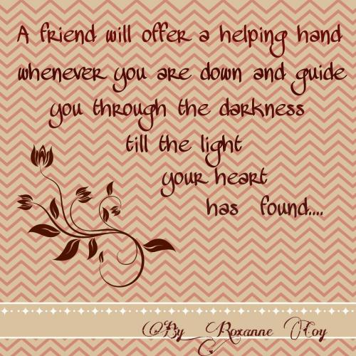 A friend will offer a helping hand whenever you are down and guide you through the darkness till the light your heart has found..