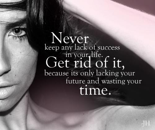 Never keep any lack of success in your life. Get rid of it, because its only lacking your future and wasting your time.