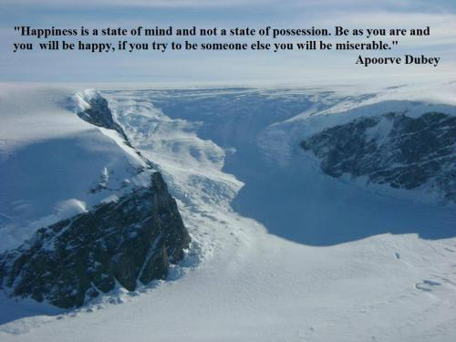 Happiness is a state of mind and not a state of possession. Be as you are and you will be happy, if you try to be someone else you will be miserable.