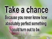 take a chance because u never know how absolutly perfect something could turn out to be.