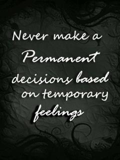 Never make a permanent decision based on temporary feelings.