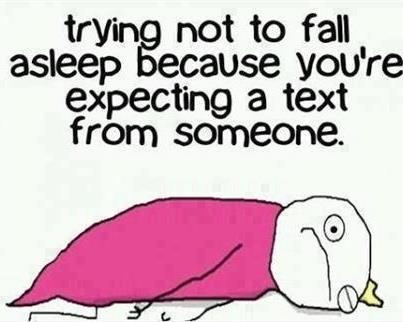 Trying not to fall asleep because you are expecting a text from someone.....