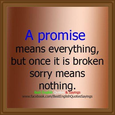 a promise means everything,but once it broken sorry means nothing.....