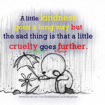 a little kindness goes long way but the sad thing is that a little cruelty goes further...