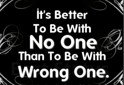 It's better to with no one than to be with wrong one...