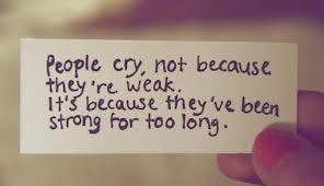 People cry, not because they're weak, it's because they've been strong for too long