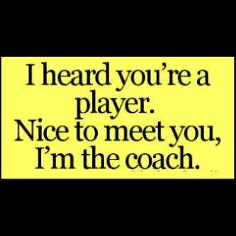 i heard your a player , nice to meet you I'm the coach .