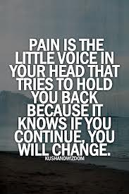 pain is that little voice in your head that tries to hold you back because it knows if you continue you will change .