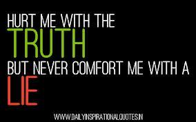 Hurt me with the TRUTH...  But never comfort me with a LIE..