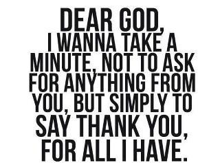 Dear God, I wanna take a minute, not to ask for anything from you, but simply to say thank You for all I have.