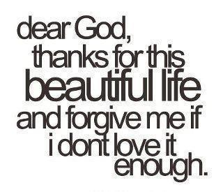 Dear God,thanks for this beautiful life and forgive me if I don't love it enough..........