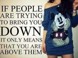 If people are trying to bring you down its only means that you are above them.
