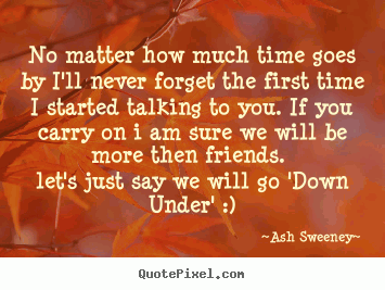 No matter how much time goes by I'll never forget the first time I started talking to you. If you carry on i am sure we will be more then friends. Let's just say we will go 'Down Under' :)
