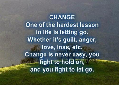 Change...One of the hardest lessons in life is letting go. Weather its guilt, anger, love, loss, ect. Change is never easy, you fight to hold on and you fight to let go...