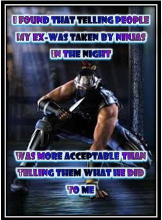 I Found That Telling People My Ex- Was Taken By Ninjas In The Night 