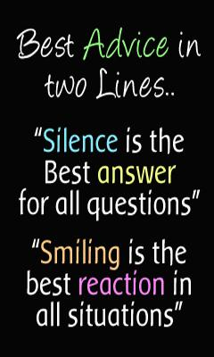 Best advice in two lines... 'Silence is the best answer for all questions.' 'Smiling is the best reaction in all situations.'
