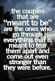 The couples that are 'meant to be' are the ones who go through everything that is meant to tear them apart, and come out even stronger than they were before.