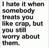 I hate it when somebody treats you like crap, but you still worry about them. It's like no matter what happens to you, you just can't stop caring for them. It's like you know you're in love, but just can't admit it. You're still fighting that one day you'll be together...