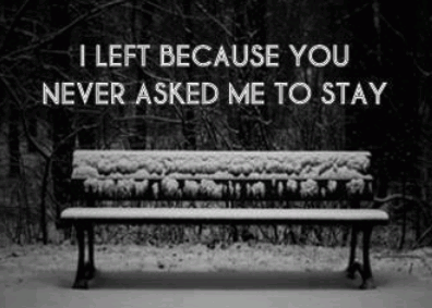 I left because you never asked me to stay.