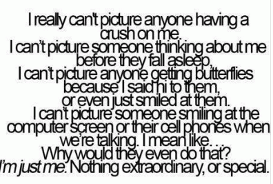 I really can't picture anyone having a crush on me or falling in love with me. I can't picture someone thinking about me before they fall asleep. I can't picture anyone getting butterflies because I said hi or just smiled at them. I can't picture someone smiling at their computer screen or cell phones when we're talking. I mean, why would they even do that? I'm just me. Nothing extraordinary, or special.