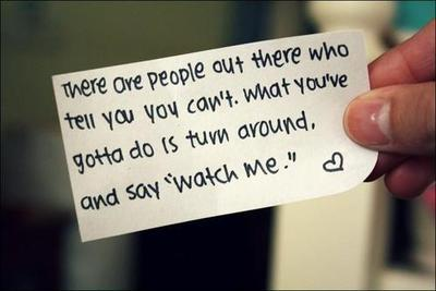 There are people out there who tell you you can't. What you've got to do is turn around and say 'watch me.'