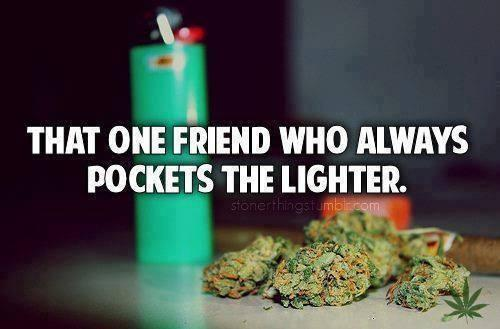 that one friend who always pockets the lighter, yeah thats me.