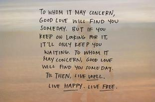 To whom it may concern, good love will find you someday. But if you keep on looking for it, it'll only keep you waiting. To whom it may concern, good love will find you someday. Till then, live well. Live happy. Live free.