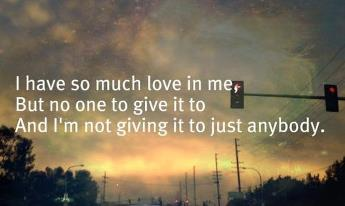 I have so much love in me, But noone to give it to. And I'm not giving it to just anybody.