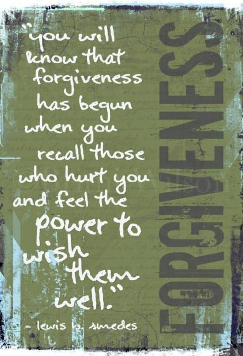 You will know that forgiveness has begun when you recall those who have hurt you and feel the power to wish them well.