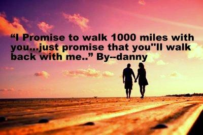 I promise to walk 1000 miles with you...just promise you will walk back with me.