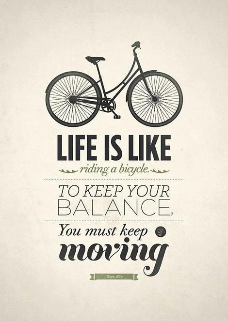 life is like riding bicycle, to keep your balance, you must keep ...