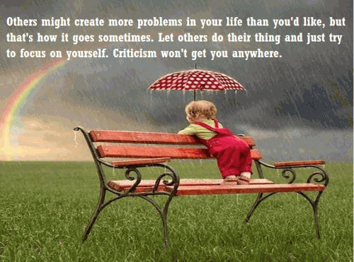 Others might create more problems in your life than you'd like, but that's how it goes sometimes. Let others do their thing and just try to focus on yourself. Criticism won't get you anywhere.