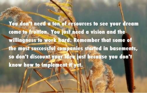 You don't need a ton of resources to see your dream come to fruition. You just need a vision and the willingness to work hard. Remember that some of the most successful companies started in basements, so don't discount your idea just because you don't know how to implement it yet.