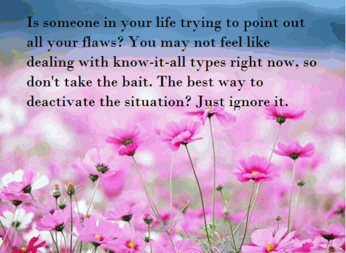 Is someone in your life trying to point out all your flaws? You may not feel like dealing with know-it-all types right now, so don't take the bait. The best way to deactivate the situation? Just ignore it.
