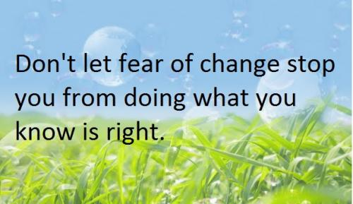 Don't let fear of change stop you from doing what you know is right.