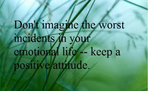 Don't imagine the worst incidents in your emotional life -- keep a positive attitude.