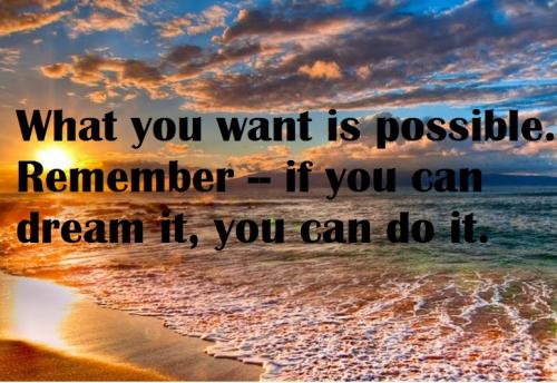 What you want is possible. Remember -- if you can dream it, you can do it.