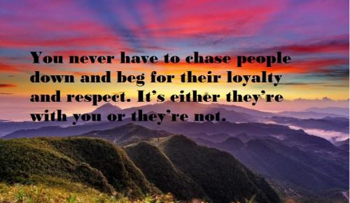 You never have to chase people down and beg for their loyalty and respect. It's either they're with you or they're not.