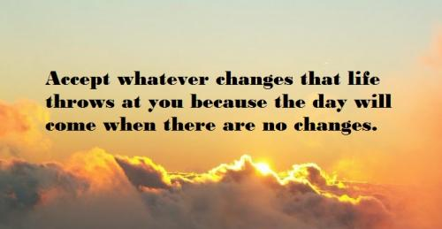 Accept whatever changes that life throws at you because the day will come when there are no changes.