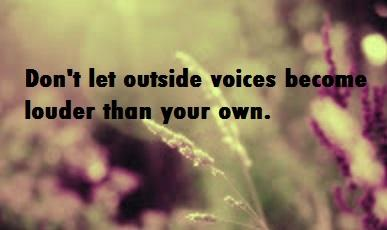 Don't let outside voices become louder than your own.