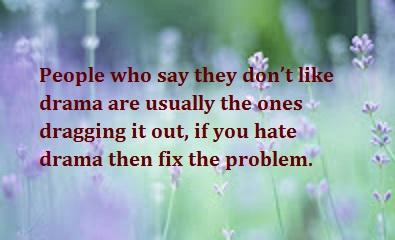 People who say they dont like drama are usually the ones dragging it out, if you hate drama then fix the problem.