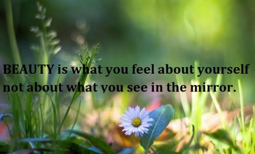 BEAUTY is what you feel about yourself not about what you see in the mirror.