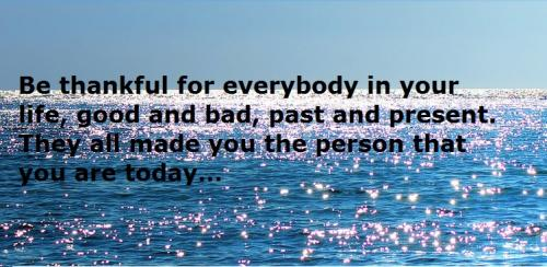 Be thankful for everybody in your life, good and bad, past and present. They all made you the person that you are today.